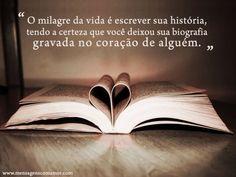 O milagre da vida é escrever é escrever sua história, tendo a certeza que você deixou sua biografia gravada no coração de alguém.