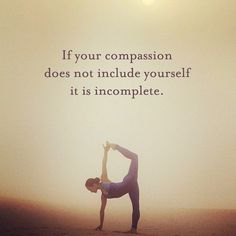 If your compassion does not include yourself it is incomplete.