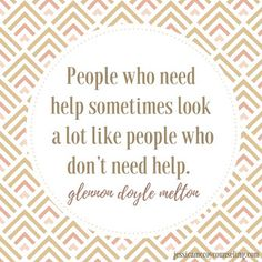 People who need help sometimes look a lot like people who don't need help.   Glennon Doyle Melton Quote