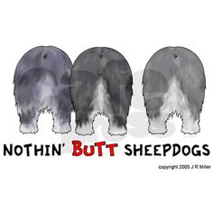 Nothing Butt Sheepdogs! Sheepdog Butts Galore on T-shirts, caps and more. Shout out your love of Old English Sheepdogs with this cartoon of Sheepdog Butts. It'll make a unique gift for OES lovers.