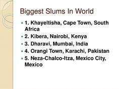 Biggest Slums In World  1. Khayeltisha, Cape Town, South Africa  2. Kibera, Nairobi, Kenya  3. Dharavi, Mumbai, India ...