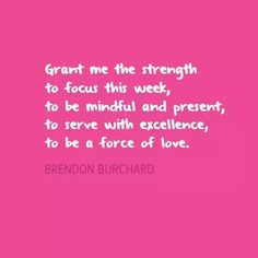 Grant me the strength to focus this week, to be mindful and present, to serve with excellence, to be a force of love ~ Brendon Burchard