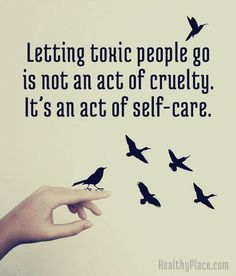 Letting toxic people go is not an act of cruelty. It's an act of self - care.
