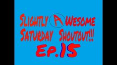 Slightly Awesome Saturday Shoutout!!! Ep.15