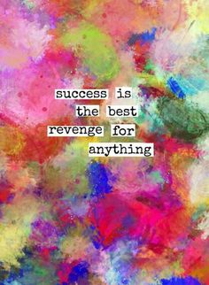 """""""Success is the best revenge for anything."""""""