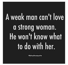I'm a Strong Man who is not afraid of a strong woman!