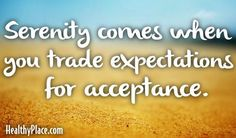 Quote: Serenity comes when you trade expectations for acceptance.