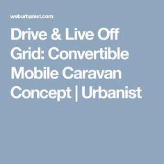 Drive & Live Off Grid: Convertible Mobile Caravan Concept | Urbanist