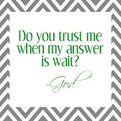 Sometimes when you pray for something. God says wait its either not the right time or he has something better planed .....and you loose your trust in him because your prayer hasn't been answered but if you have a little patients everything will go just as God plans