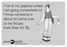"""""""I live in my pajamas unless I am going somewhere or I know someone is about to come over to my house. Even then it's iffy."""""""