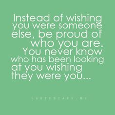 Instead of wishing you were someone else, be proud of who you are.  You never know who has been looking at you wishing they were you....