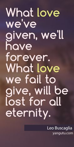 """What love we've given, we'll have forever. What love we fail to give, will be lost for all eternity"" ~ Leo Buscaglia Sweet Love Quotes, Sassy Quotes, Love Poems, Sassy Sayings, Random Quotes, My Heart Quotes, Life Quotes, Leo Buscaglia Quotes, Ex Husbands"