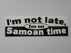 """ I'm not late , I'm on Samoan time "" bumper sticker / decal"