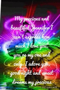 My precious and beautiful Jennifer I can't express how much I love you, you're my one and only, I adore you, good night and sweet dreams my precious