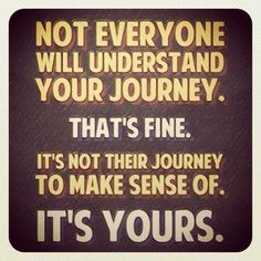 It's your journey. Though you may feel all alone. God is with you every step of the way.