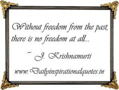 Without freedom from the past, there is no freedom at all… ~ J. Krishnamurti