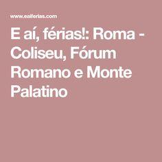 E aí, férias!: Roma - Coliseu, Fórum Romano e Monte Palatino