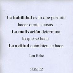 """""""Lahabilidadesloquepermitehacerciertascosas.Lamotivacióndeterminaloquesehace.Laactitudcuánbiensehace.""""#LouHoltz#Motivación#Actitud"""