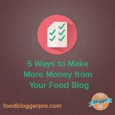 5 Was to Make More Money From Your Food Blog