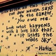 Tumblr Picture Quotes about Love of the Sun: Even after all this time, the sun never says to the earth: You owe me. Look at what happens with a love like that, it lights the whole sky. ~ Hafiz