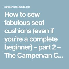 How to sew fabulous seat cushions (even if you're a complete beginner) – part 2 – The Campervan Converts