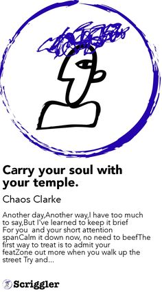 Carry your soul with your temple. by Chaos Clarke  https://scriggler.com/detailPost/story/53266 Another day,Another way,I have too much to say,But I've learned to keep it brief For you  and your short attention spanCalm it down now, no need to beefThe first way to treat is to admit your featZone out more when you walk up the street Try and...