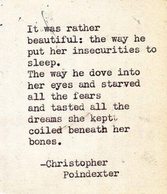 It was rather beautiful: the way he put her insecurities to sleep. The way he dove into her eyes adn starved all the fears and tasted all the dreams she kept coiled beneath her bones. - Christopher Poindexter