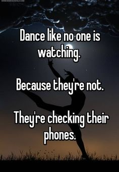 """Dance like no one is watching. Because they're not. They're checking their phones."""