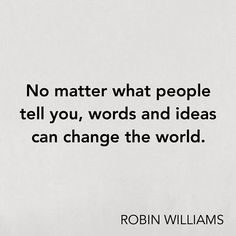 Inspirational quote - No matter what people tell you, words and ideas can change the world.