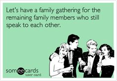 Funny Family Ecard: Let's have a family gathering for the remaining family members who still speak to each other.