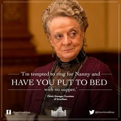 """I'm tempted to ring for Nanny and have you put to bed..."" said the Dowager to her son Robert."