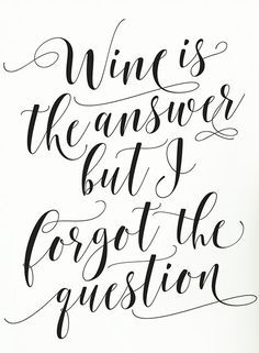 Wine is the answer, but I forgot the question.