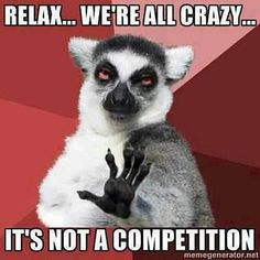 relax...we're all crazy...it's not a competition.