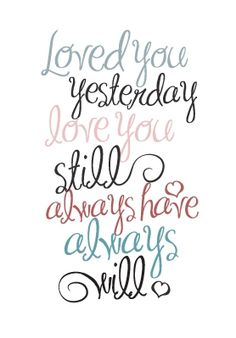 Loved you yesterday love you still always have always will.