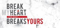 break my heart for what breaks yours.