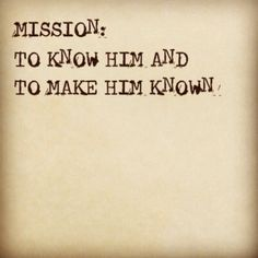 My mission on this earth: To know Him and to make Him known! AMEN!