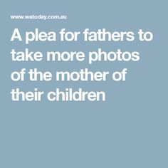 A plea for fathers to take more photos of the mother of their children