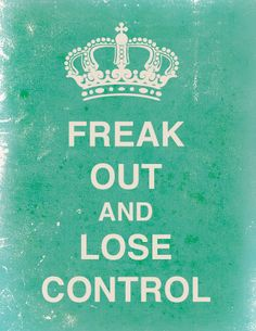 Freak out and lose control. Anyone know where I can order one? I want this, in this exact color, to hang on my wall.