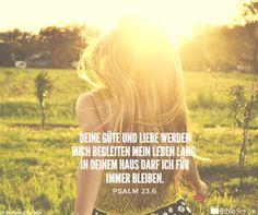 Psalm 23,6 Deine Güte und Liebe werden mich begleiten mein Leben lang. In deinem Haus darf ich für immer bleiben.