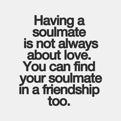 Having a soulmate is not always about love... I'm pretty sure if such a thing exists, it's my best friend.