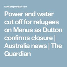 Power and water cut off for refugees on Manus as Dutton confirms closure | Australia news | The Guardian