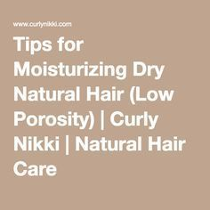 Tips for Moisturizing Dry Natural Hair (Low Porosity) | Curly Nikki | Natural Hair Care