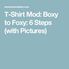 T-Shirt Mod: Boxy to Foxy: 6 Steps (with Pictures)
