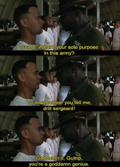 """Forrest Gump~ """"Gump! What is your sole purpose in this army?""""  -""""To do whatever you tell me, drill sergeant."""""""