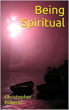 Being Spiritual by Christopher Roberts https://www.amazon.com/dp/B01MAZ4S6Q/ref=cm_sw_r_pi_dp_x_fdseybYKZABJB