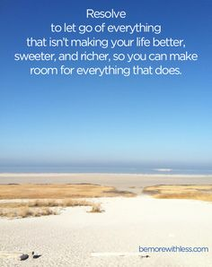 Resolve to let go of everything that isn't making your life better, sweeter, and richer, so you can make room for everything that does. - be...