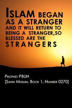 "Prophet (PBUH) said : ""Islam began as a stranger and it will return to being a stranger, so blessed are the strangers."""