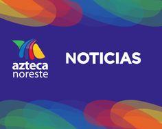 #AztecaNoreste #Noticias
