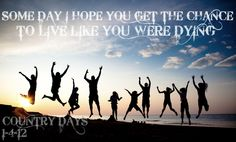 Live Like You Were Dying- Tim McGraw. My new motto!!