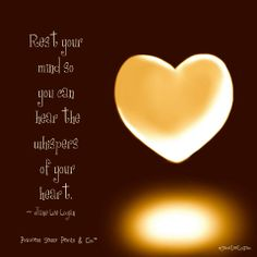 Rest Your mind So you can hear the whispers of your heart. Jane Lee Logan…